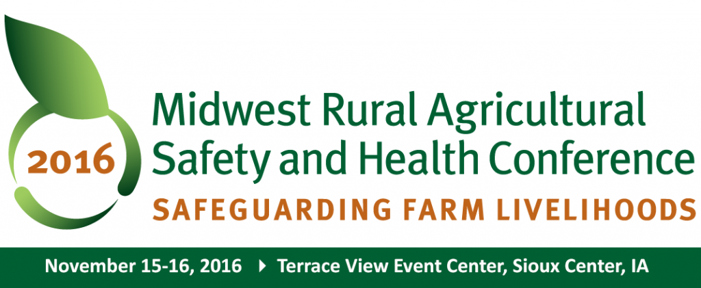 2016 Midwest Rural Agricultural Safety and Health Conference: Safeguarding Farm Livelihoods. November 15-16, 2016, Terrace View Event Center, Sioux Center, IA.